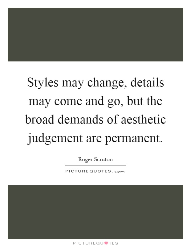 Styles may change, details may come and go, but the broad demands of aesthetic judgement are permanent Picture Quote #1