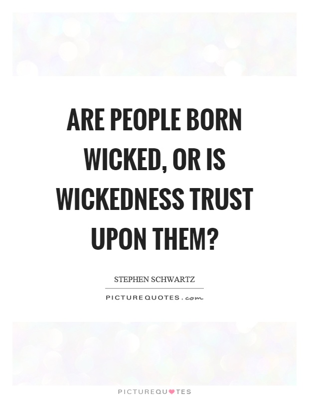 Are people born wicked, or is wickedness trust upon them? Picture Quote #1