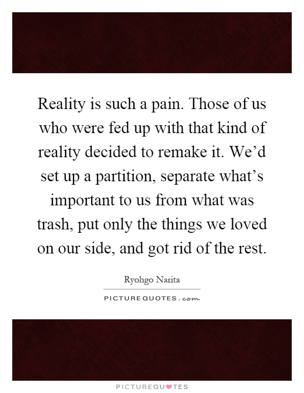 Reality is such a pain. Those of us who were fed up with that kind of reality decided to remake it. We'd set up a partition, separate what's important to us from what was trash, put only the things we loved on our side, and got rid of the rest Picture Quote #1