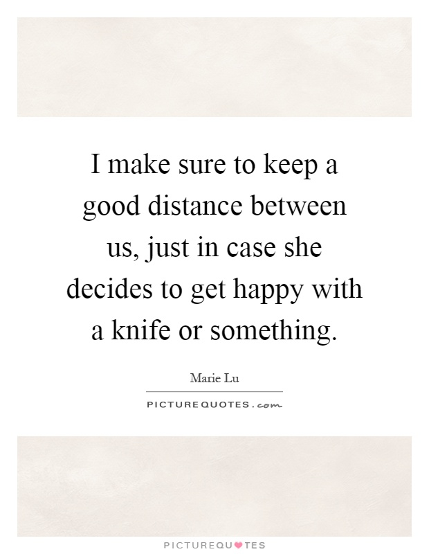 I make sure to keep a good distance between us, just in case she decides to get happy with a knife or something Picture Quote #1
