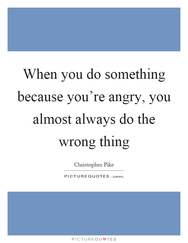 When you do something because you're angry, you almost always do the wrong thing Picture Quote #1