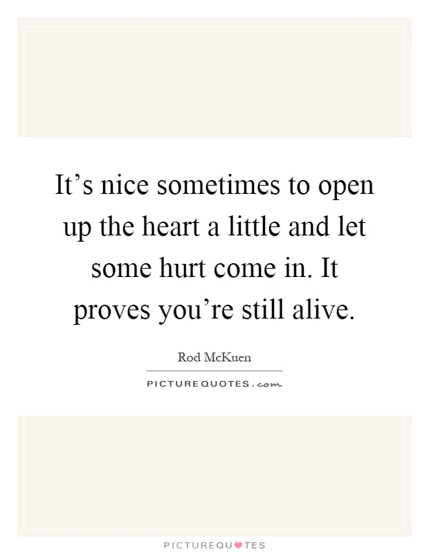 It's nice sometimes to open up the heart a little and let some hurt come in. It proves you're still alive Picture Quote #1