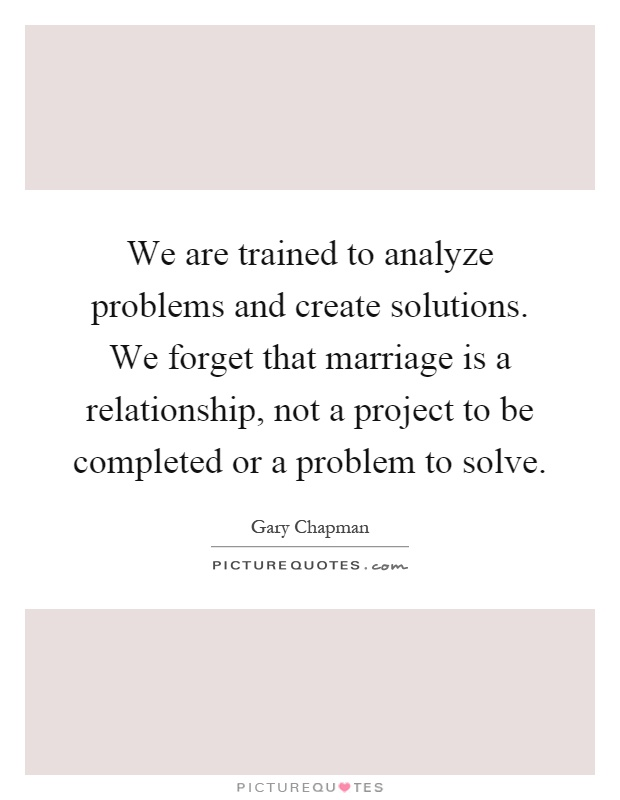 We are trained to analyze problems and create solutions. We forget that marriage is a relationship, not a project to be completed or a problem to solve Picture Quote #1