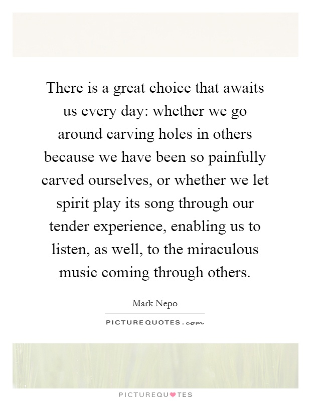 There is a great choice that awaits us every day: whether we go around carving holes in others because we have been so painfully carved ourselves, or whether we let spirit play its song through our tender experience, enabling us to listen, as well, to the miraculous music coming through others Picture Quote #1