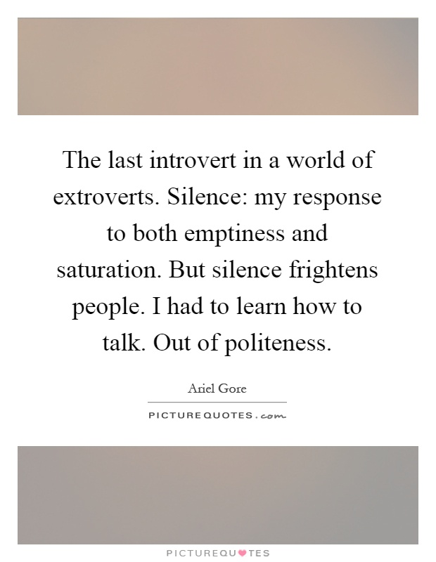 The last introvert in a world of extroverts. Silence: my response to both emptiness and saturation. But silence frightens people. I had to learn how to talk. Out of politeness Picture Quote #1