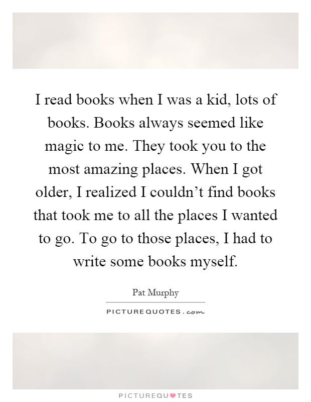 I read books when I was a kid, lots of books. Books always seemed like magic to me. They took you to the most amazing places. When I got older, I realized I couldn't find books that took me to all the places I wanted to go. To go to those places, I had to write some books myself Picture Quote #1