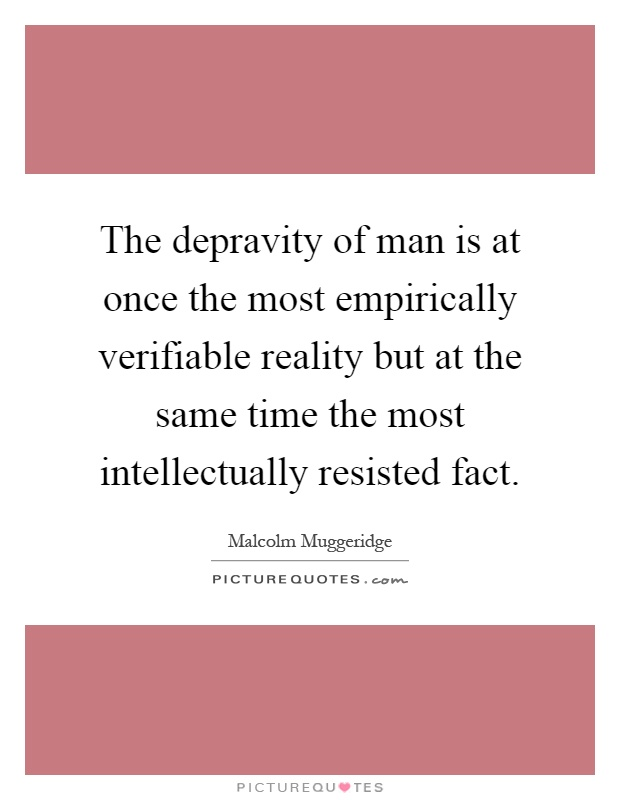 The depravity of man is at once the most empirically verifiable reality but at the same time the most intellectually resisted fact Picture Quote #1