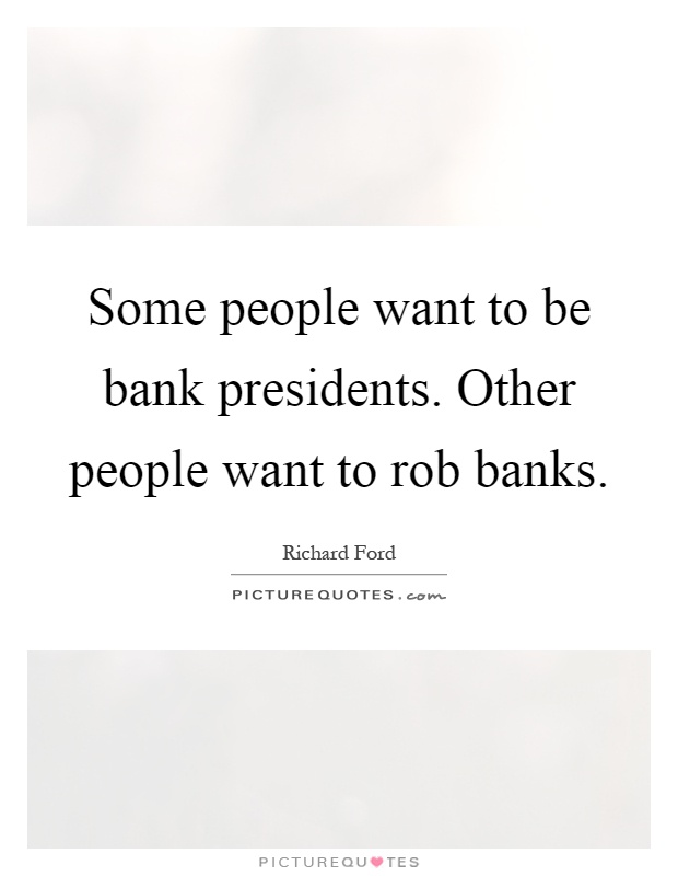 Some people want to be bank presidents. Other people want to rob banks Picture Quote #1
