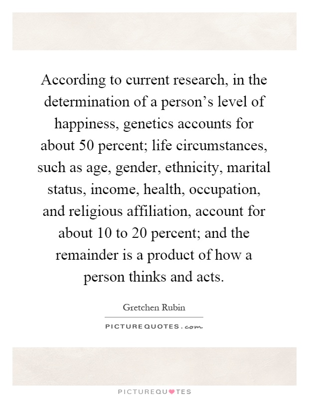 According to current research, in the determination of a person's level of happiness, genetics accounts for about 50 percent; life circumstances, such as age, gender, ethnicity, marital status, income, health, occupation, and religious affiliation, account for about 10 to 20 percent; and the remainder is a product of how a person thinks and acts Picture Quote #1