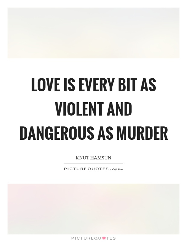 Love is every bit as violent and dangerous as murder Picture Quote #1