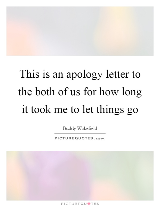 This is an apology letter to the both of us for how long it took me to let things go Picture Quote #1