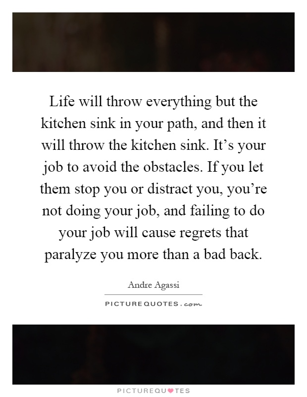 Life will throw everything but the kitchen sink in your path ...