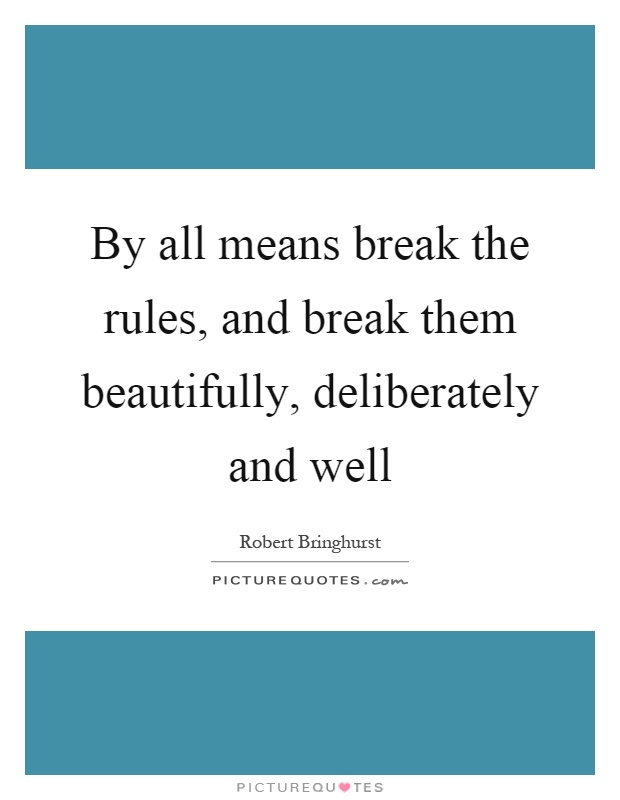 By all means break the rules, and break them beautifully, deliberately and well Picture Quote #1