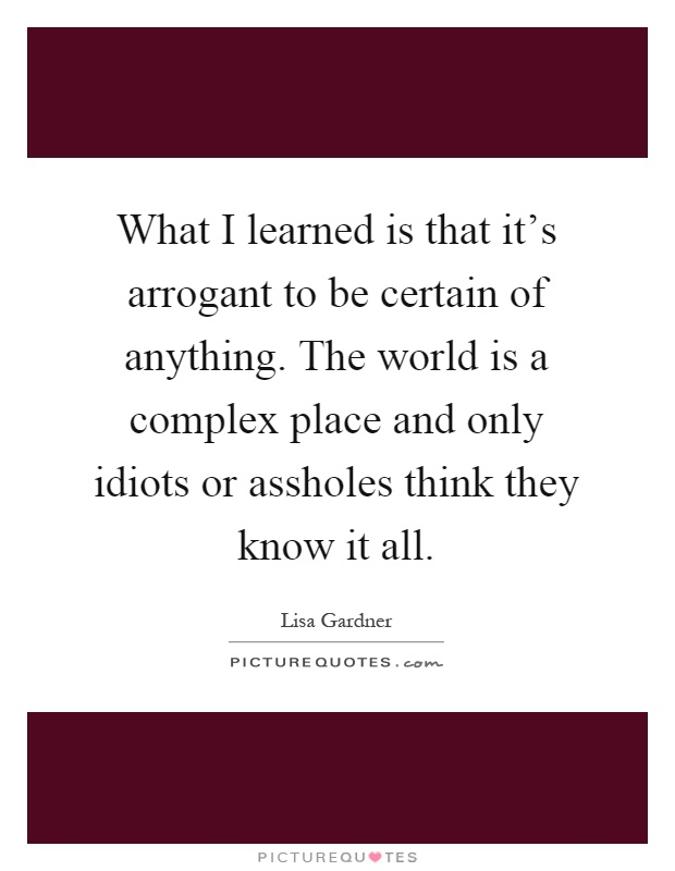 What I learned is that it's arrogant to be certain of anything. The world is a complex place and only idiots or assholes think they know it all Picture Quote #1
