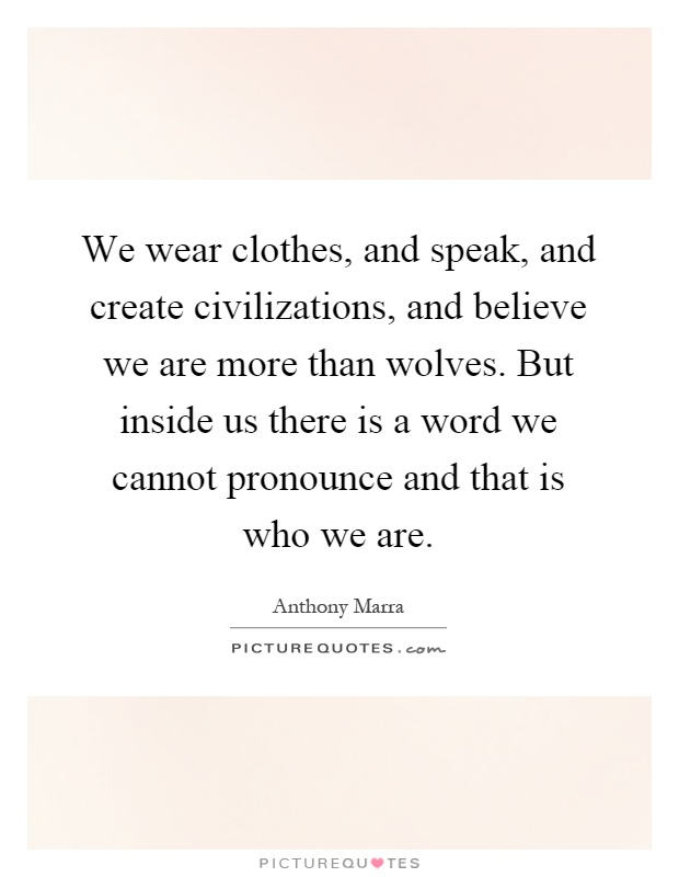 We wear clothes, and speak, and create civilizations, and believe we are more than wolves. But inside us there is a word we cannot pronounce and that is who we are Picture Quote #1