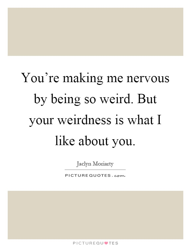 You're making me nervous by being so weird. But your weirdness is what I like about you Picture Quote #1