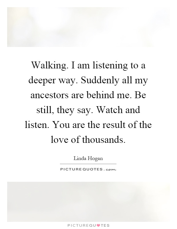 Walking. I am listening to a deeper way. Suddenly all my ancestors are behind me. Be still, they say. Watch and listen. You are the result of the love of thousands Picture Quote #1