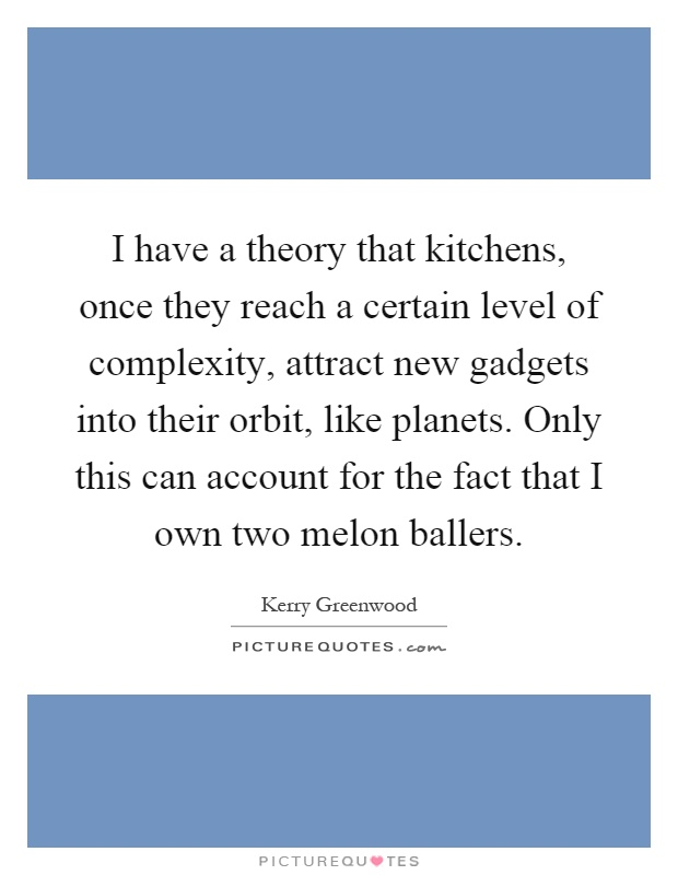 I have a theory that kitchens, once they reach a certain level of complexity, attract new gadgets into their orbit, like planets. Only this can account for the fact that I own two melon ballers Picture Quote #1