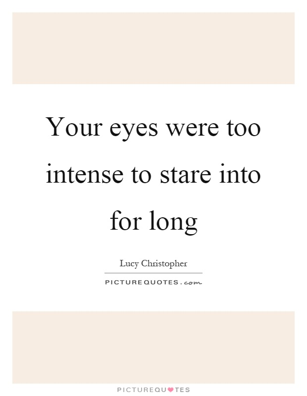Your eyes were too intense to stare into for long Picture Quote #1