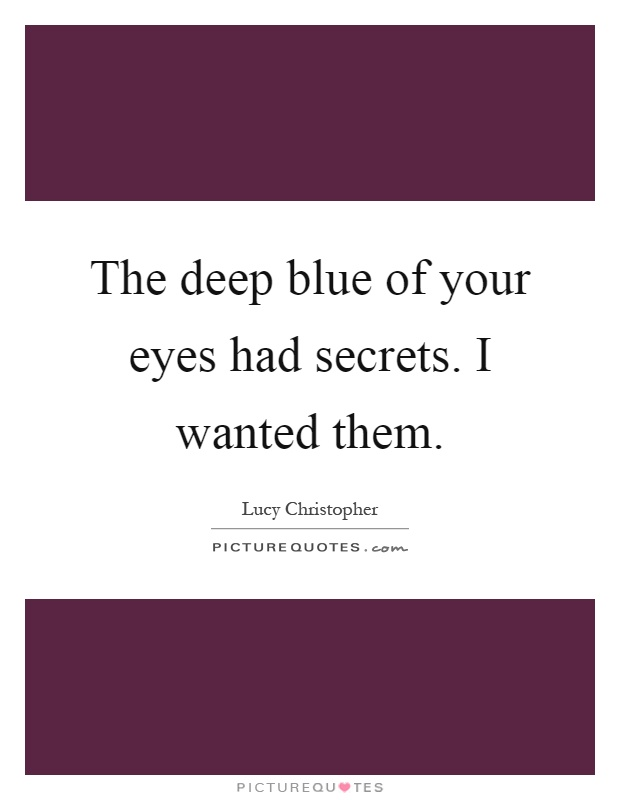 The deep blue of your eyes had secrets. I wanted them Picture Quote #1
