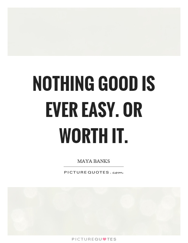 Nothing good is ever easy. Or worth it Picture Quote #1