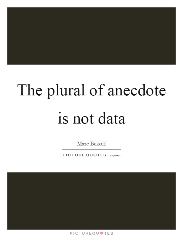 The plural of anecdote is not data Picture Quote #1