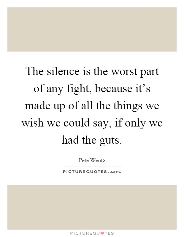 The silence is the worst part of any fight, because it's made up of all the things we wish we could say, if only we had the guts Picture Quote #1