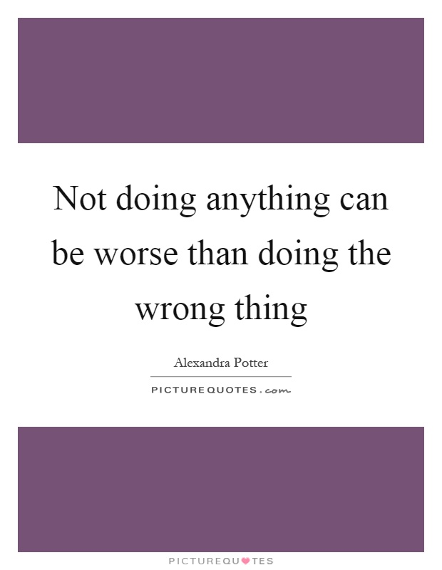 Not doing anything can be worse than doing the wrong thing Picture Quote #1