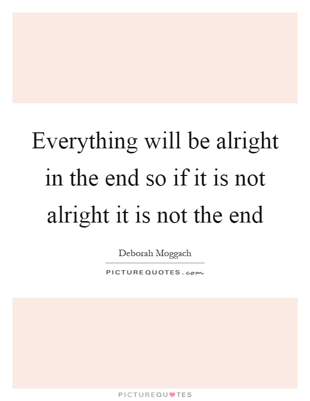 Everything will be alright in the end so if it is not alright it is not the end Picture Quote #1