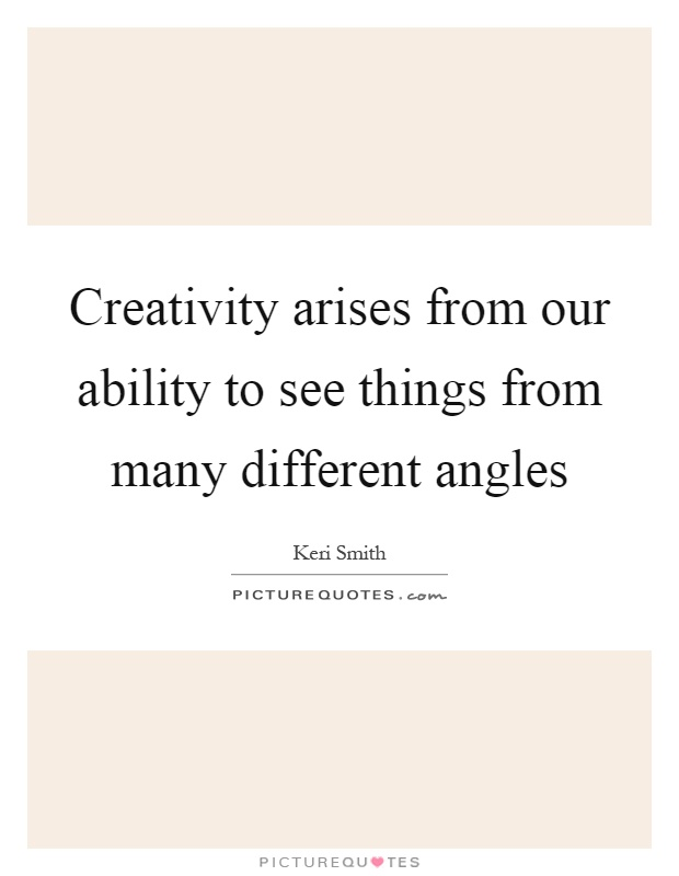 Creativity arises from our ability to see things from many different angles Picture Quote #1