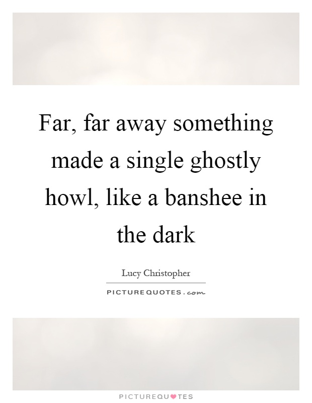 Far, far away something made a single ghostly howl, like a banshee in the dark Picture Quote #1