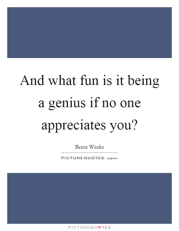 And what fun is it being a genius if no one appreciates you? Picture Quote #1