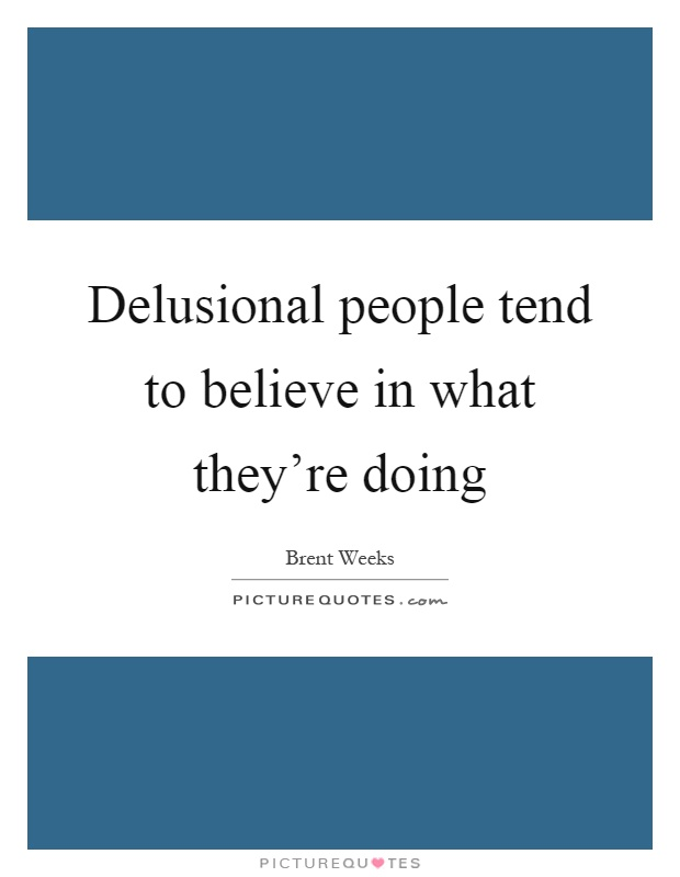 Delusional people tend to believe in what they're doing Picture Quote #1
