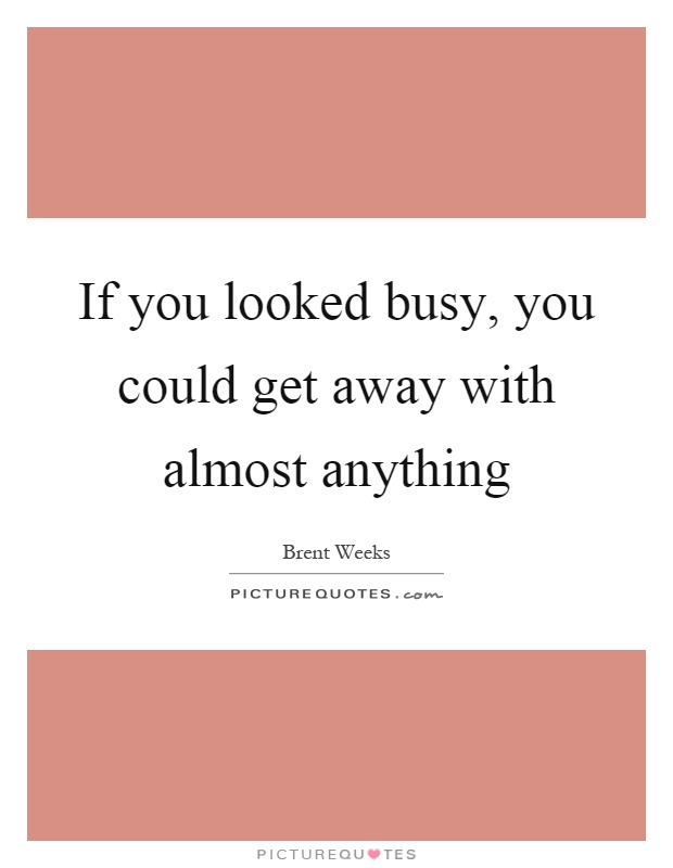 If you looked busy, you could get away with almost anything Picture Quote #1