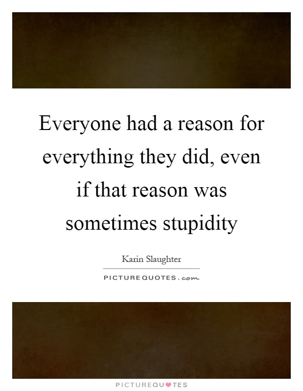 Everyone had a reason for everything they did, even if that reason was sometimes stupidity Picture Quote #1