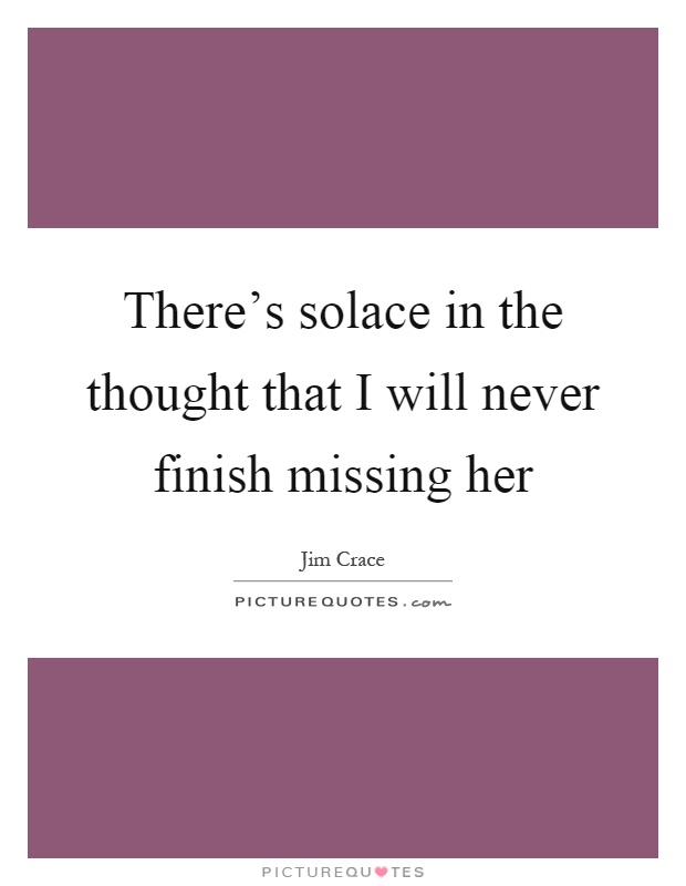 There's solace in the thought that I will never finish missing her Picture Quote #1