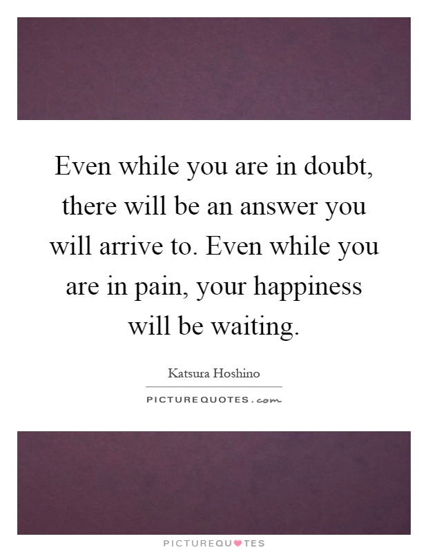 Even while you are in doubt, there will be an answer you will arrive to. Even while you are in pain, your happiness will be waiting Picture Quote #1
