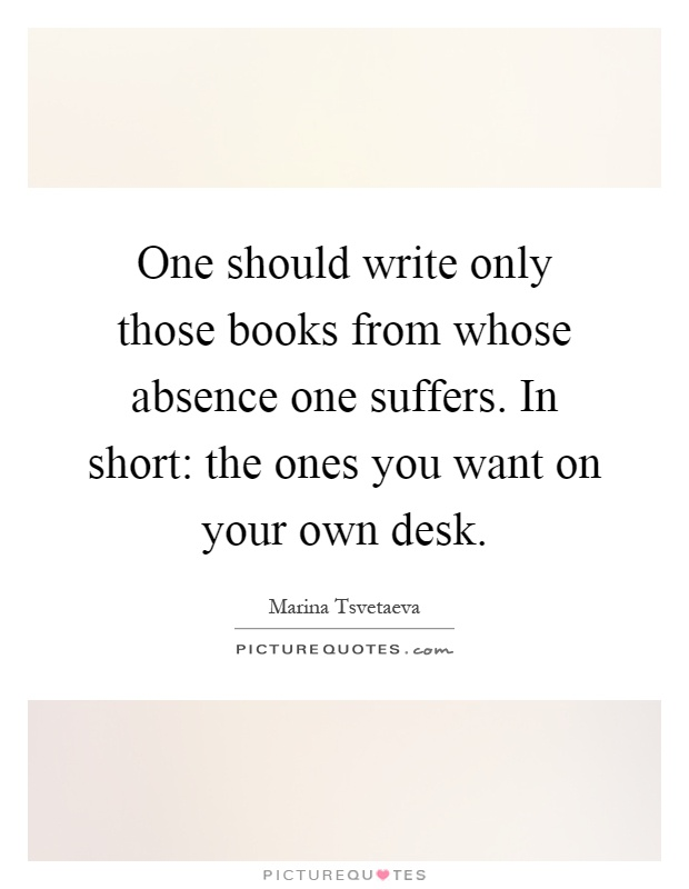 One should write only those books from whose absence one suffers. In short: the ones you want on your own desk Picture Quote #1