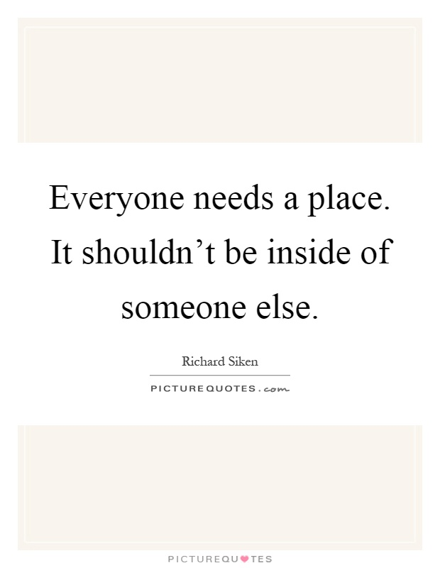 Everyone needs a place. It shouldn't be inside of someone else Picture Quote #1