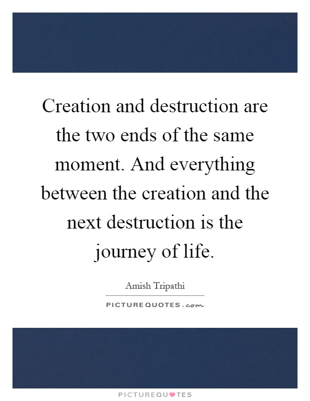 Creation and destruction are the two ends of the same moment. And everything between the creation and the next destruction is the journey of life Picture Quote #1
