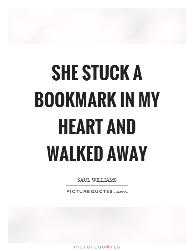 She stuck a bookmark in my heart and walked away Picture Quote #1