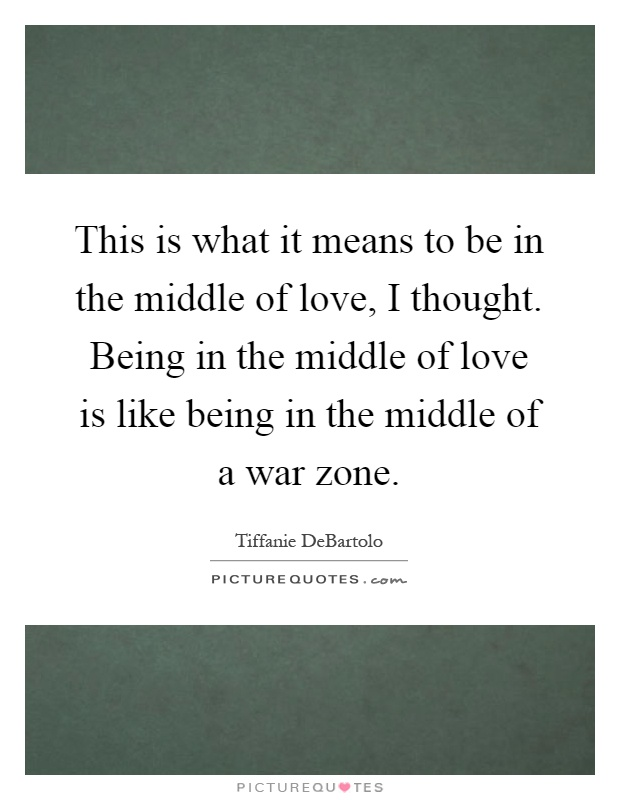 This is what it means to be in the middle of love, I thought. Being in the middle of love is like being in the middle of a war zone Picture Quote #1