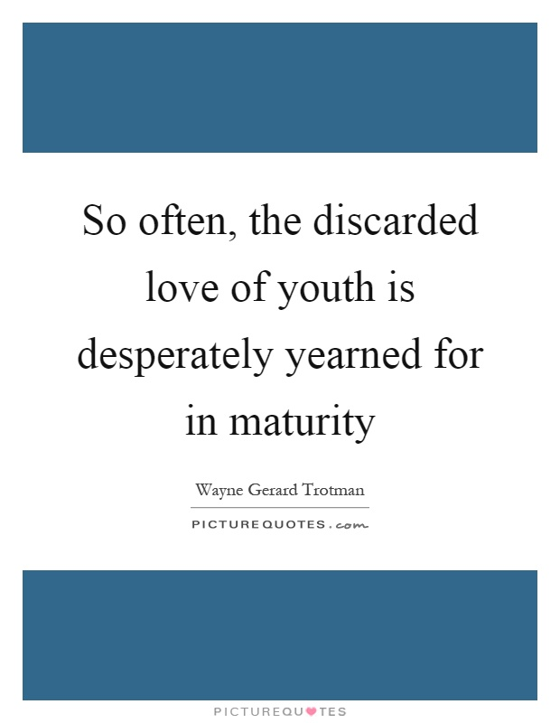So often, the discarded love of youth is desperately yearned for in maturity Picture Quote #1