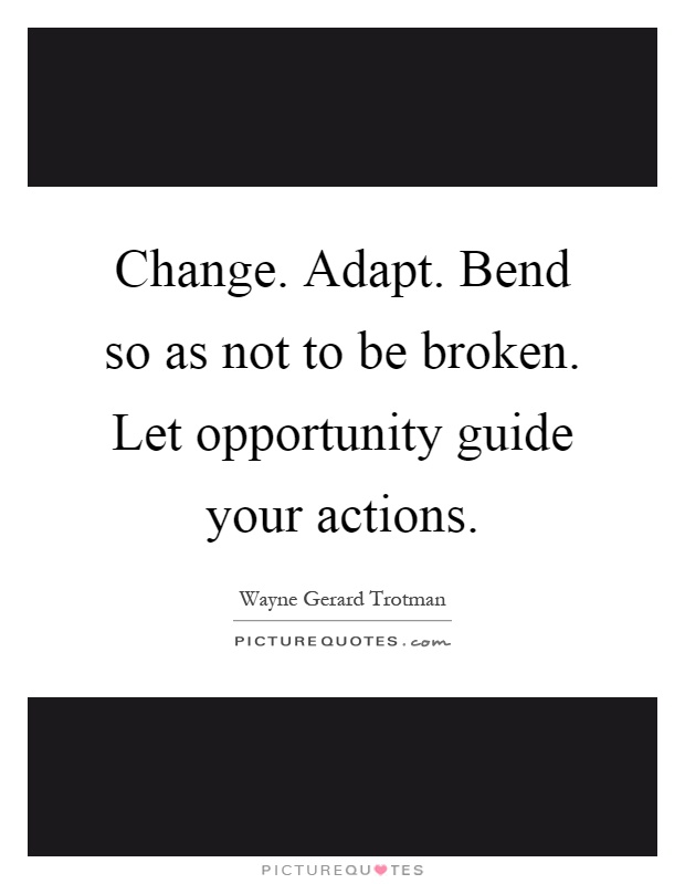 Change. Adapt. Bend so as not to be broken. Let opportunity guide your actions Picture Quote #1