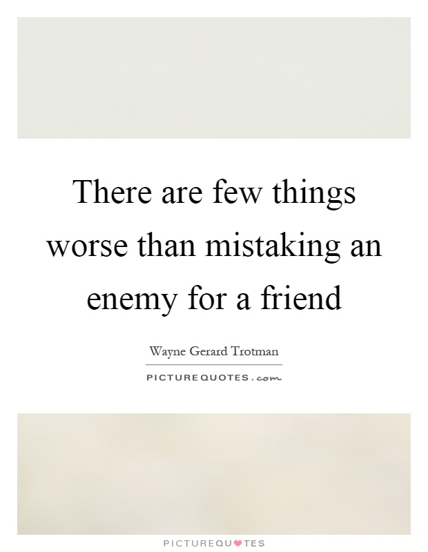 There are few things worse than mistaking an enemy for a friend Picture Quote #1