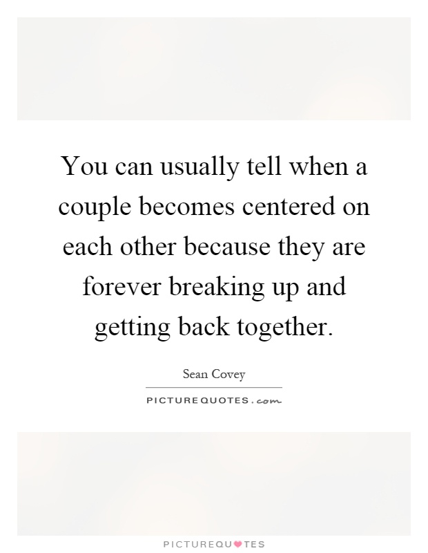 You can usually tell when a couple becomes centered on each other because they are forever breaking up and getting back together Picture Quote #1