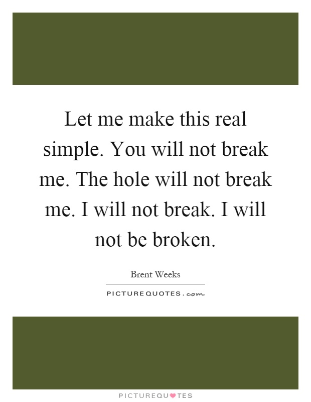 Let me make this real simple. You will not break me. The hole will not break me. I will not break. I will not be broken Picture Quote #1