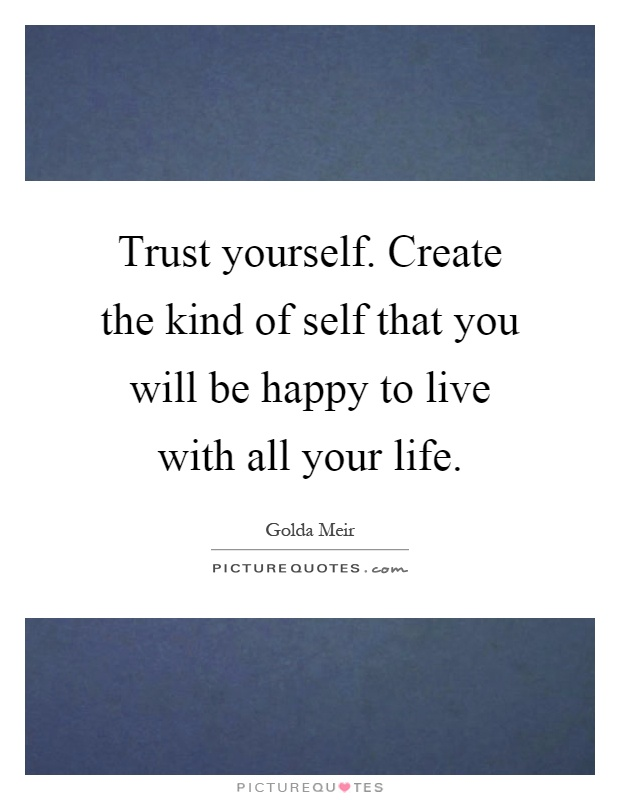 Trust yourself. Create the kind of self that you will be happy to live with all your life Picture Quote #1