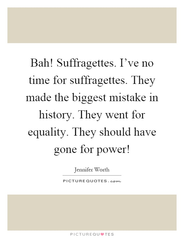 Bah! Suffragettes. I've no time for suffragettes. They made the biggest mistake in history. They went for equality. They should have gone for power! Picture Quote #1