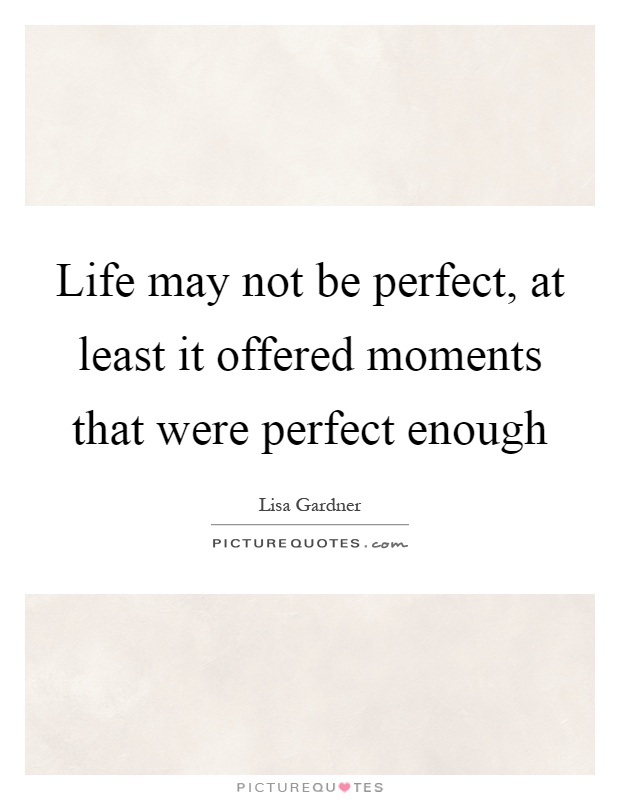 Life may not be perfect, at least it offered moments that were perfect enough Picture Quote #1